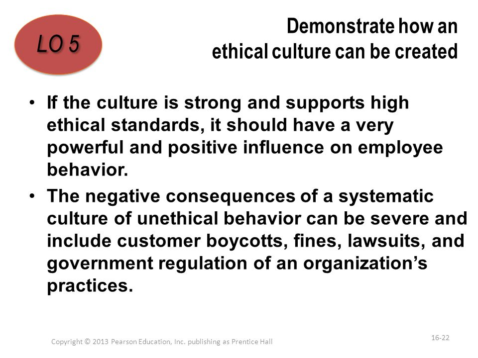 Demonstrate how an ethical culture can be created If the culture is strong and supports high ethical standards, it should have a very powerful and pos
