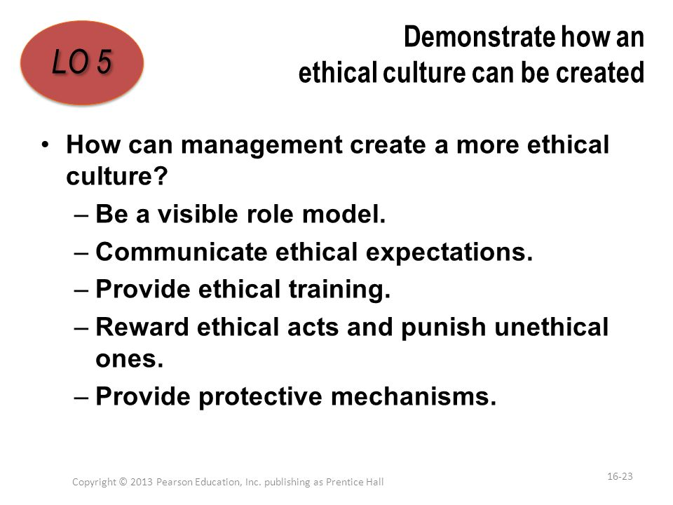 Demonstrate how an ethical culture can be created How can management create a more ethical culture? –Be a visible role model. –Communicate ethical exp