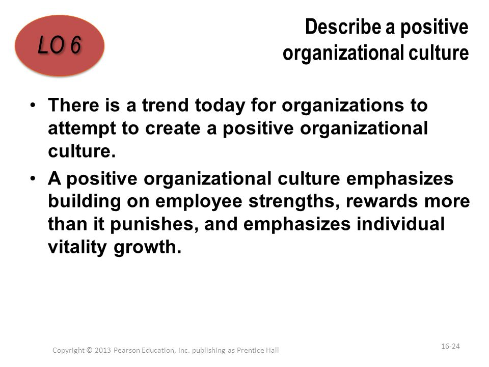 Describe a positive organizational culture There is a trend today for organizations to attempt to create a positive organizational culture. A positive