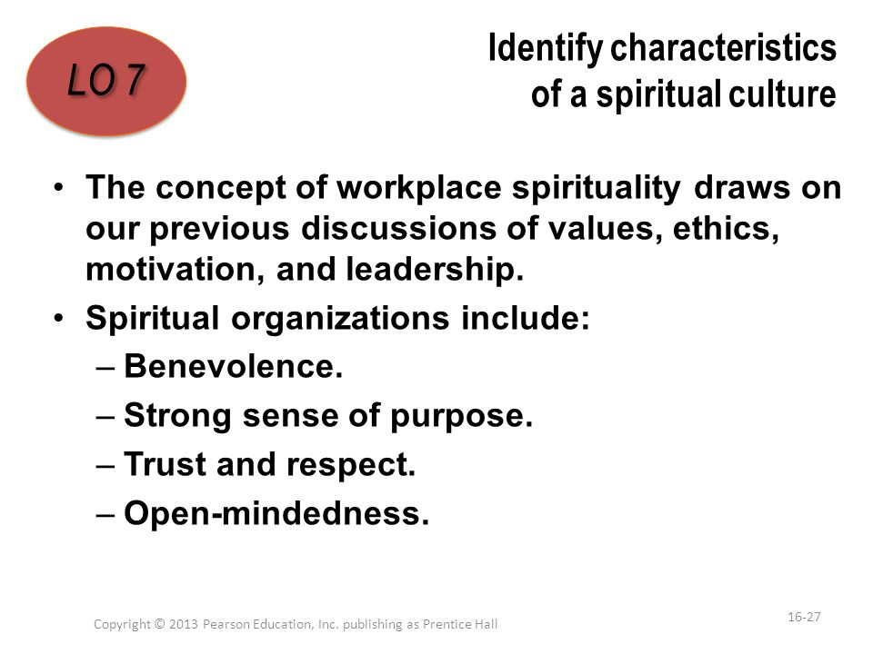Identify characteristics of a spiritual culture The concept of workplace spirituality draws on our previous discussions of values, ethics, motivation,