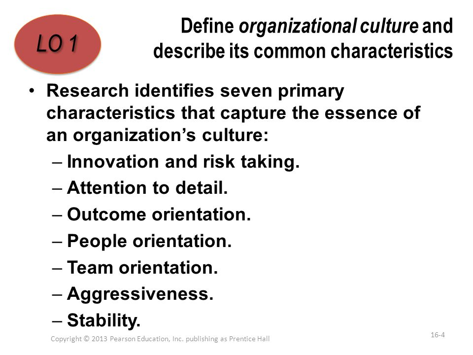 Define organizational culture and describe its common characteristics Research identifies seven primary characteristics that capture the essence of an