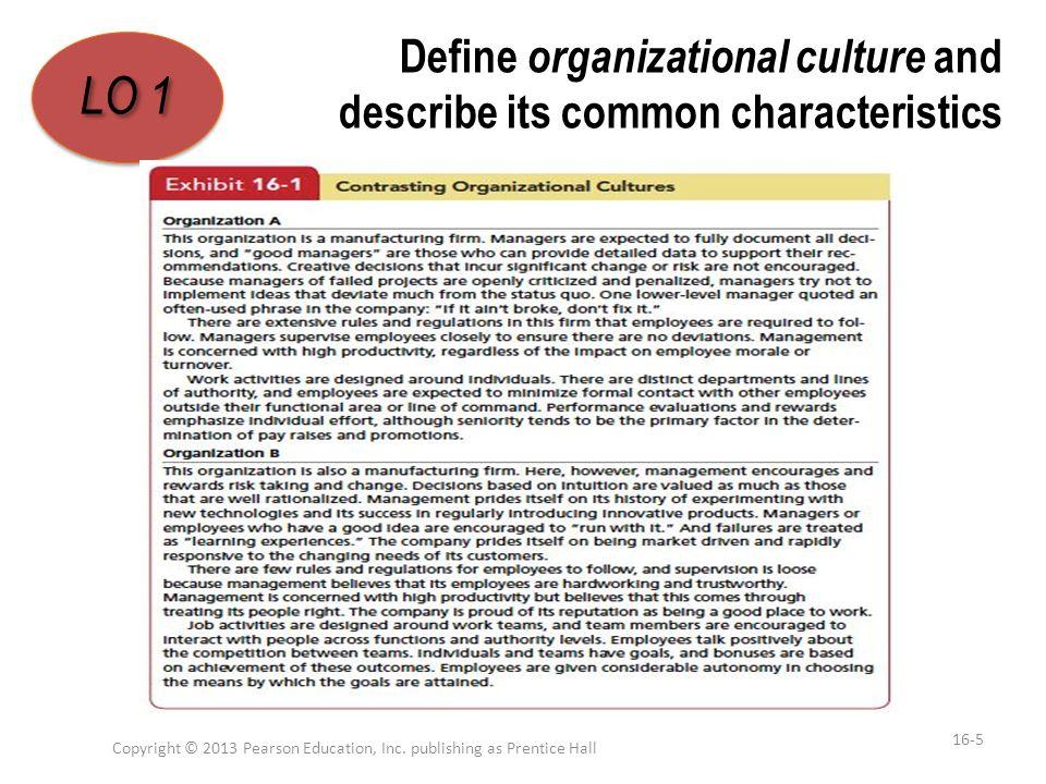Define organizational culture and describe its common characteristics Copyright © 2013 Pearson Education, Inc. publishing as Prentice Hall 16-5 LO 1 1