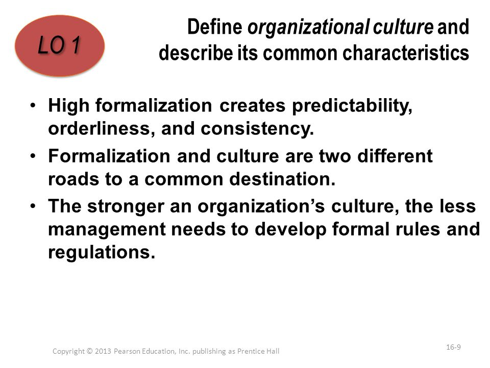 Define organizational culture and describe its common characteristics High formalization creates predictability, orderliness, and consistency. Formali