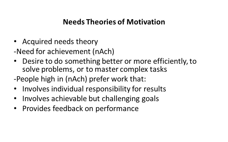 Needs Theories of Motivation Acquired needs theory -Need for achievement (nAch) Desire to do something better or more efficiently, to solve problems,