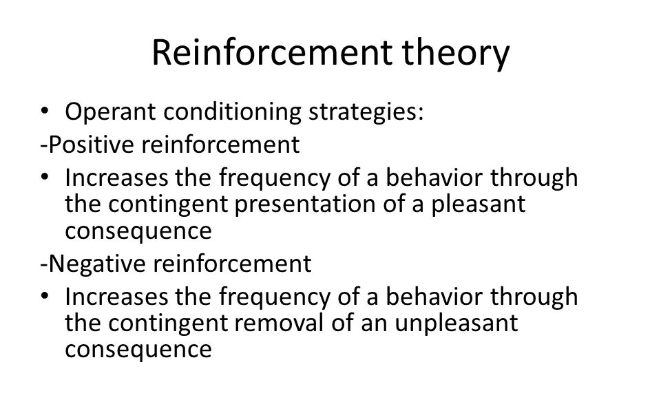 Reinforcement theory Operant conditioning strategies: -Positive reinforcement Increases the frequency of a behavior through the contingent presentatio