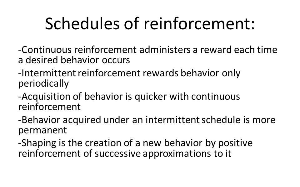 Schedules of reinforcement: -Continuous reinforcement administers a reward each time a desired behavior occurs -Intermittent reinforcement rewards beh