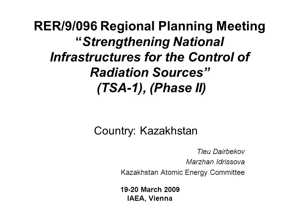 RER/9/096 Regional Planning Meeting Strengthening National Infrastructures for the Control of Radiation Sources (TSA-1), (Phase II) Country: Kazakhstan Tleu Dairbekov Marzhan Idrissova Kazakhstan Atomic Energy Committee March 2009 IAEA, Vienna