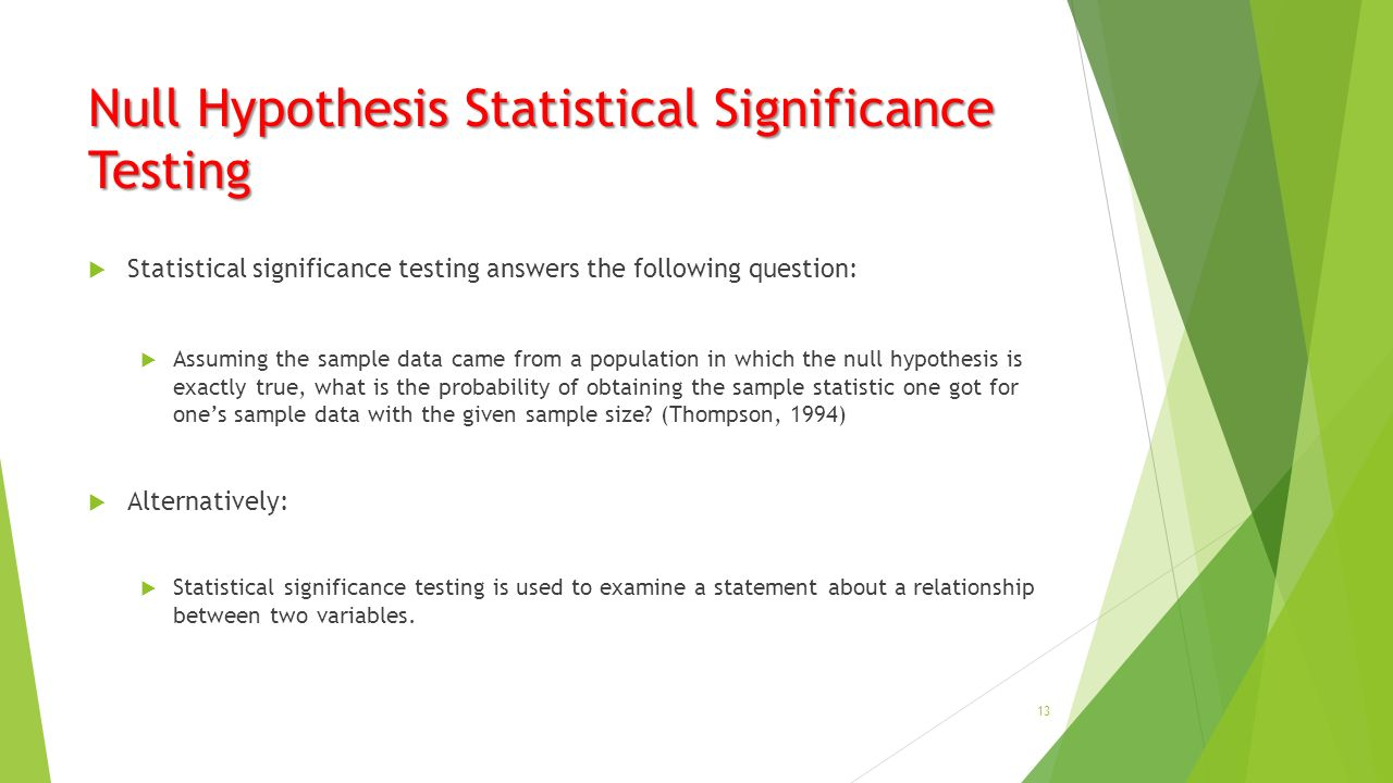 Null Hypothesis Statistical Significance Testing  Statistical significance testing answers the following question:  Assuming the sample data came from a population in which the null hypothesis is exactly true, what is the probability of obtaining the sample statistic one got for one's sample data with the given sample size.