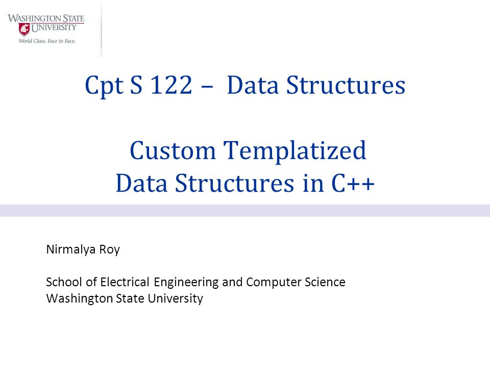Nirmalya Roy School of Electrical Engineering and Computer Science Washington State University Cpt S 122 – Data Structures Custom Templatized Data Structures in C++