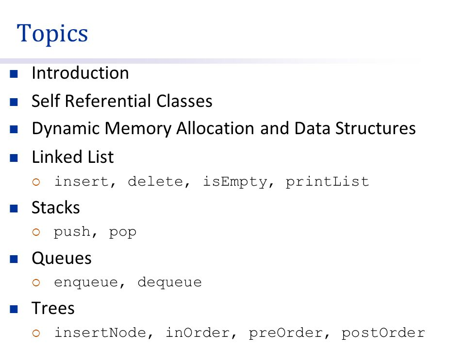 Topics Introduction Self Referential Classes Dynamic Memory Allocation and Data Structures Linked List  insert, delete, isEmpty, printList Stacks  push, pop Queues  enqueue, dequeue Trees  insertNode, inOrder, preOrder, postOrder