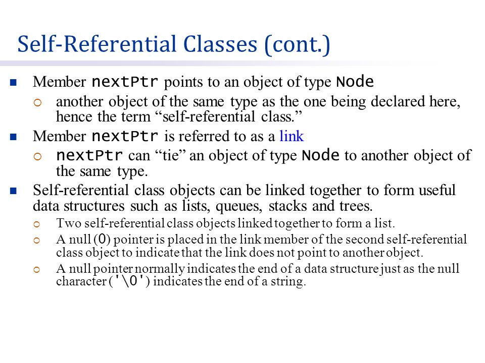 Member nextPtr points to an object of type Node  another object of the same type as the one being declared here, hence the term self-referential class. Member nextPtr is referred to as a link  nextPtr can tie an object of type Node to another object of the same type.