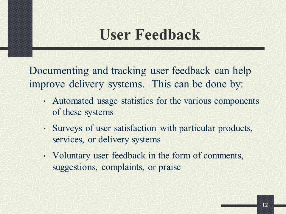 12 User Feedback Documenting and tracking user feedback can help improve delivery systems.