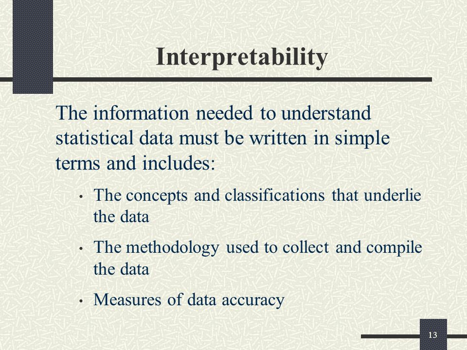 13 Interpretability The information needed to understand statistical data must be written in simple terms and includes: The concepts and classifications that underlie the data The methodology used to collect and compile the data Measures of data accuracy