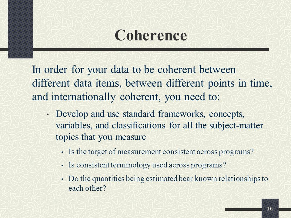 16 Coherence In order for your data to be coherent between different data items, between different points in time, and internationally coherent, you need to: Develop and use standard frameworks, concepts, variables, and classifications for all the subject-matter topics that you measure Is the target of measurement consistent across programs.