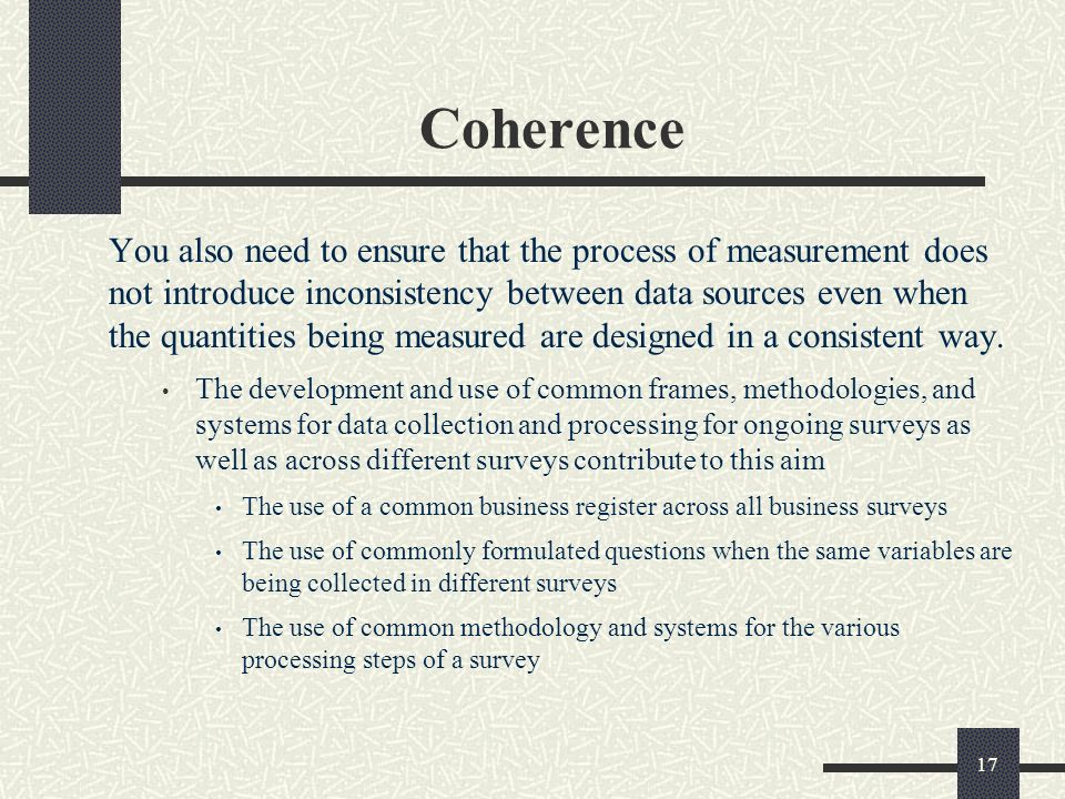 17 Coherence You also need to ensure that the process of measurement does not introduce inconsistency between data sources even when the quantities being measured are designed in a consistent way.