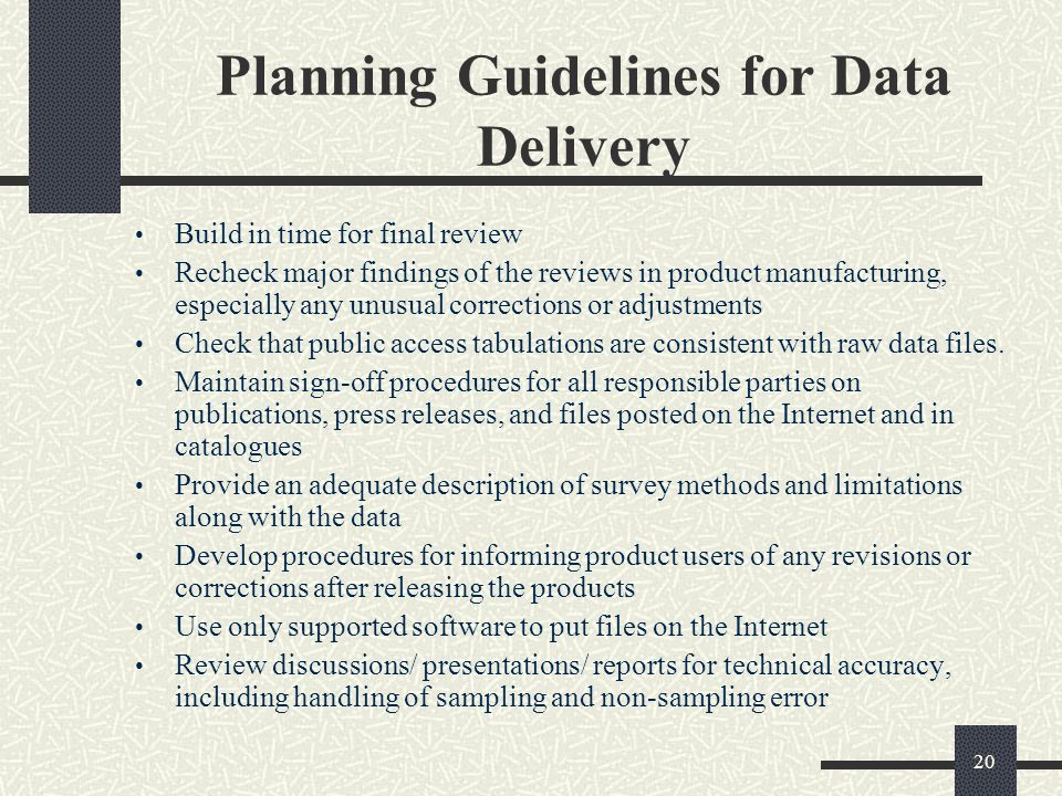 20 Planning Guidelines for Data Delivery Build in time for final review Recheck major findings of the reviews in product manufacturing, especially any unusual corrections or adjustments Check that public access tabulations are consistent with raw data files.