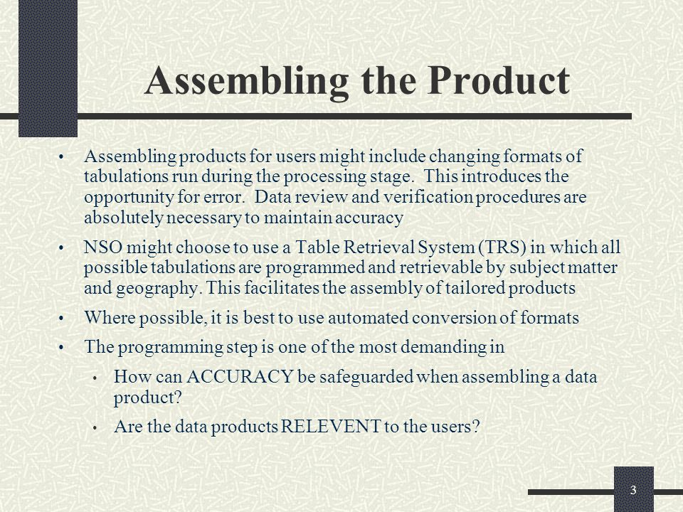 3 Assembling the Product Assembling products for users might include changing formats of tabulations run during the processing stage.