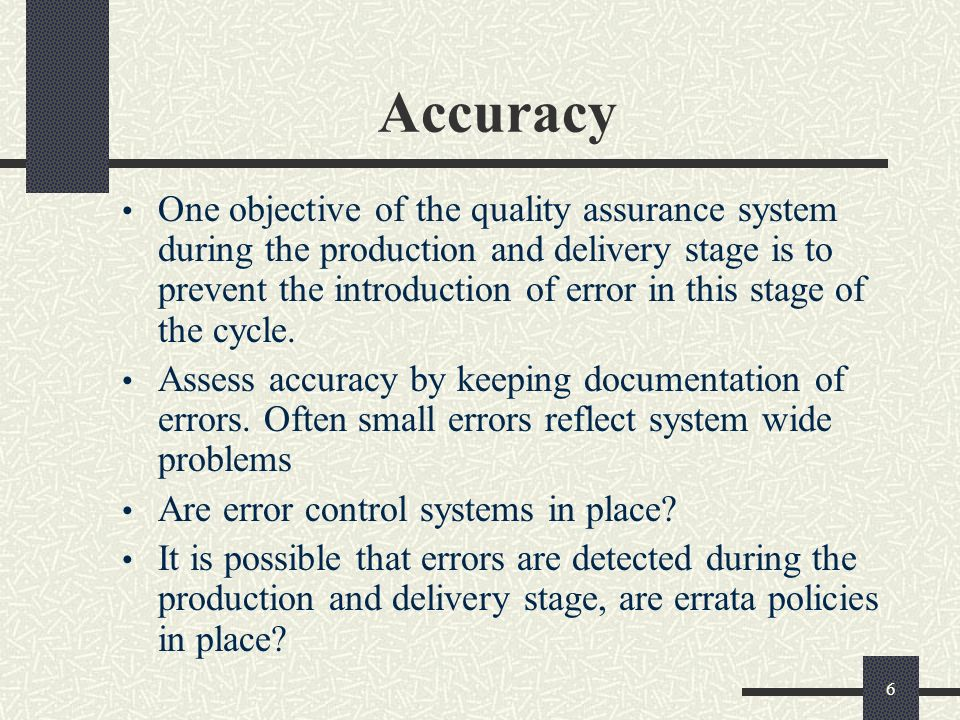 6 Accuracy One objective of the quality assurance system during the production and delivery stage is to prevent the introduction of error in this stage of the cycle.