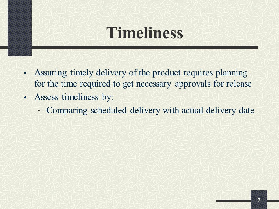 7 Timeliness Assuring timely delivery of the product requires planning for the time required to get necessary approvals for release Assess timeliness by: Comparing scheduled delivery with actual delivery date