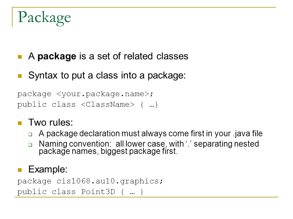 Package A package is a set of related classes Syntax to put a class into a package: package ; public class { …} Two rules:  A package declaration must always come first in your.java file  Naming convention: all lower case, with '.' separating nested package names, biggest package first.