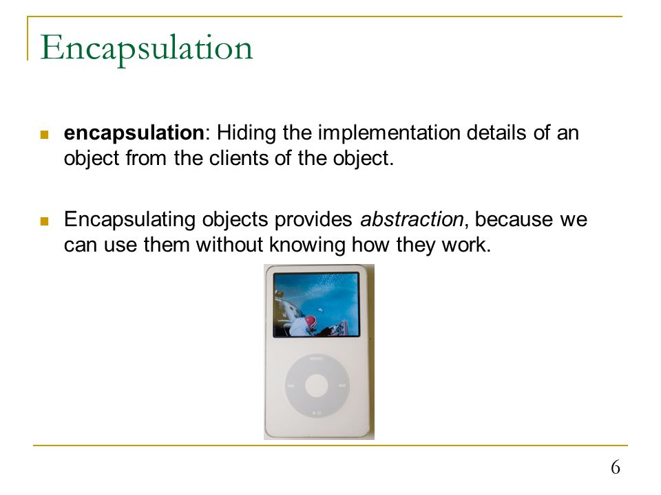 6 encapsulation: Hiding the implementation details of an object from the clients of the object.