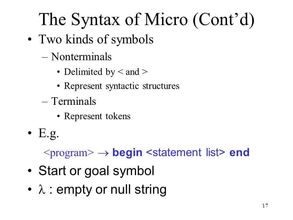 17 The Syntax of Micro (Cont'd) Two kinds of symbols –Nonterminals Delimited by Represent syntactic structures –Terminals Represent tokens E.g.