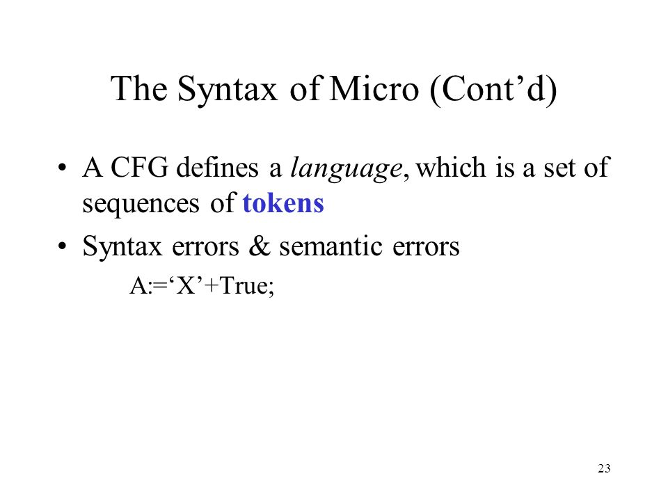 23 The Syntax of Micro (Cont'd) A CFG defines a language, which is a set of sequences of tokens Syntax errors & semantic errors A:='X'+True;