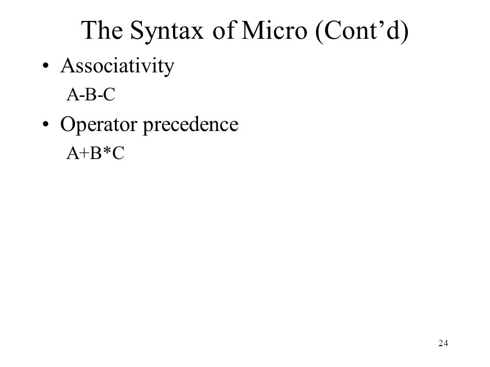 24 The Syntax of Micro (Cont'd) Associativity A-B-C Operator precedence A+B*C