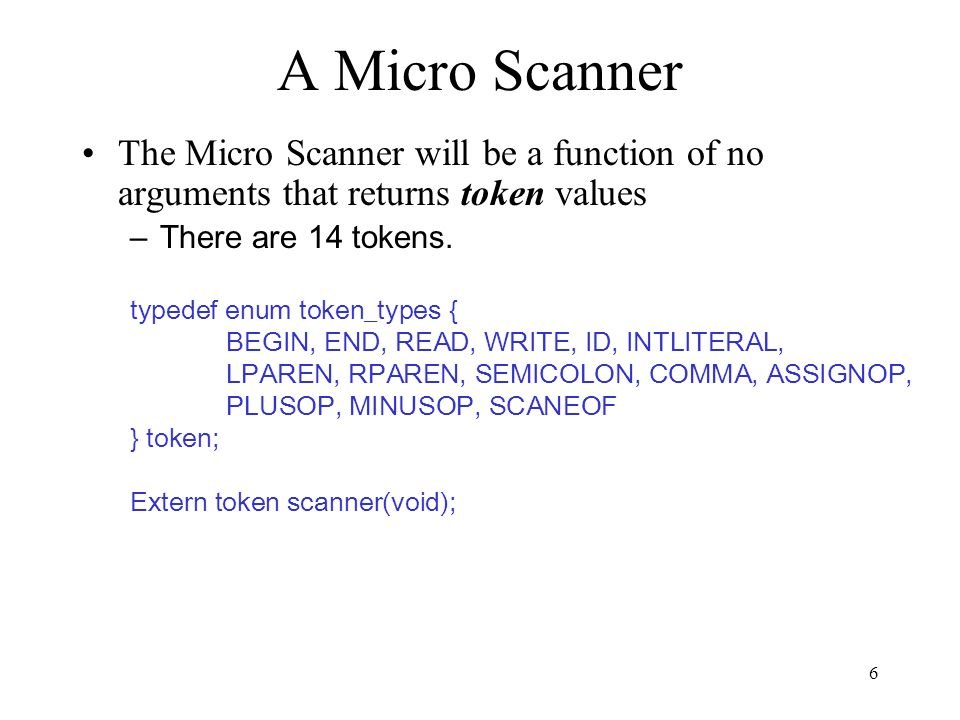 6 A Micro Scanner The Micro Scanner will be a function of no arguments that returns token values –There are 14 tokens.