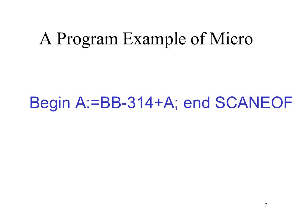 7 A Program Example of Micro Begin A:=BB-314+A; end SCANEOF