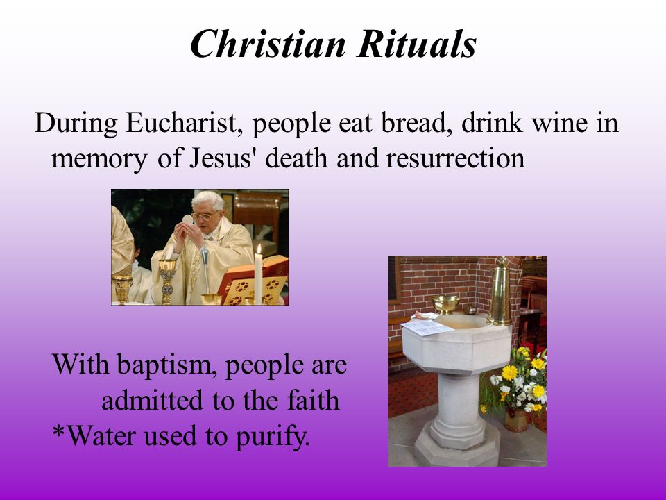 Christian Rituals During Eucharist, people eat bread, drink wine in memory of Jesus death and resurrection With baptism, people are admitted to the faith *Water used to purify.