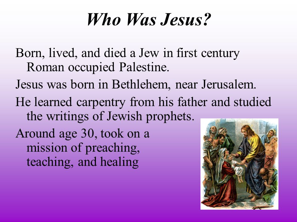 Who Was Jesus. Born, lived, and died a Jew in first century Roman occupied Palestine.