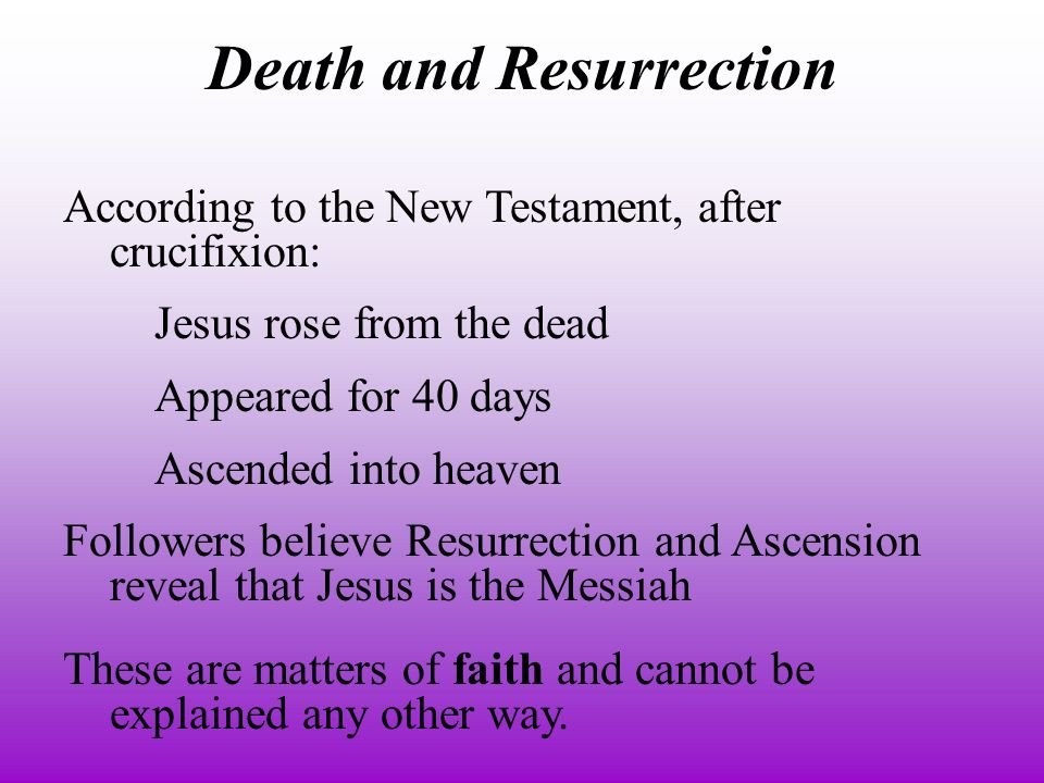 According to the New Testament, after crucifixion: Jesus rose from the dead Appeared for 40 days Ascended into heaven Followers believe Resurrection and Ascension reveal that Jesus is the Messiah These are matters of faith and cannot be explained any other way.