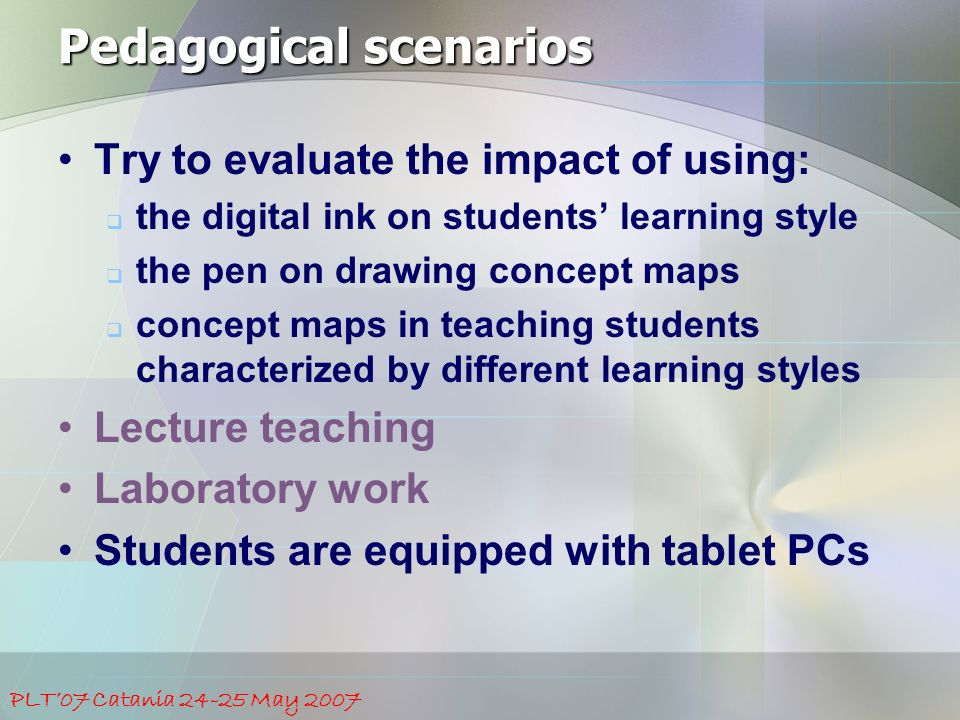 PLT'07 Catania 24-25 May 2007 Pedagogical scenarios Try to evaluate the impact of using:  the digital ink on students' learning style  the pen on drawing concept maps  concept maps in teaching students characterized by different learning styles Lecture teaching Laboratory work Students are equipped with tablet PCs
