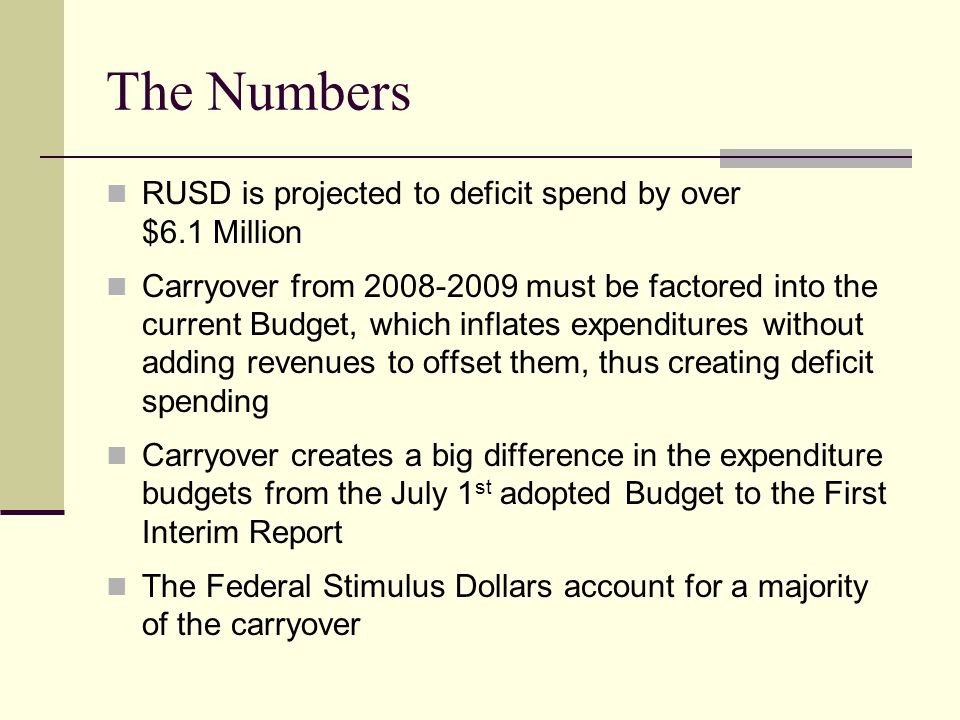 The Numbers RUSD is projected to deficit spend by over $6.1 Million Carryover from must be factored into the current Budget, which inflates expenditures without adding revenues to offset them, thus creating deficit spending Carryover creates a big difference in the expenditure budgets from the July 1 st adopted Budget to the First Interim Report The Federal Stimulus Dollars account for a majority of the carryover