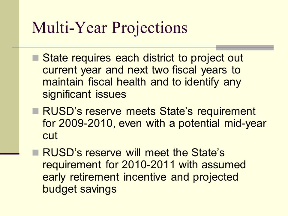 Multi-Year Projections State requires each district to project out current year and next two fiscal years to maintain fiscal health and to identify any significant issues RUSD's reserve meets State's requirement for , even with a potential mid-year cut RUSD's reserve will meet the State's requirement for with assumed early retirement incentive and projected budget savings