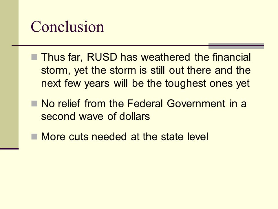 Conclusion Thus far, RUSD has weathered the financial storm, yet the storm is still out there and the next few years will be the toughest ones yet No relief from the Federal Government in a second wave of dollars More cuts needed at the state level