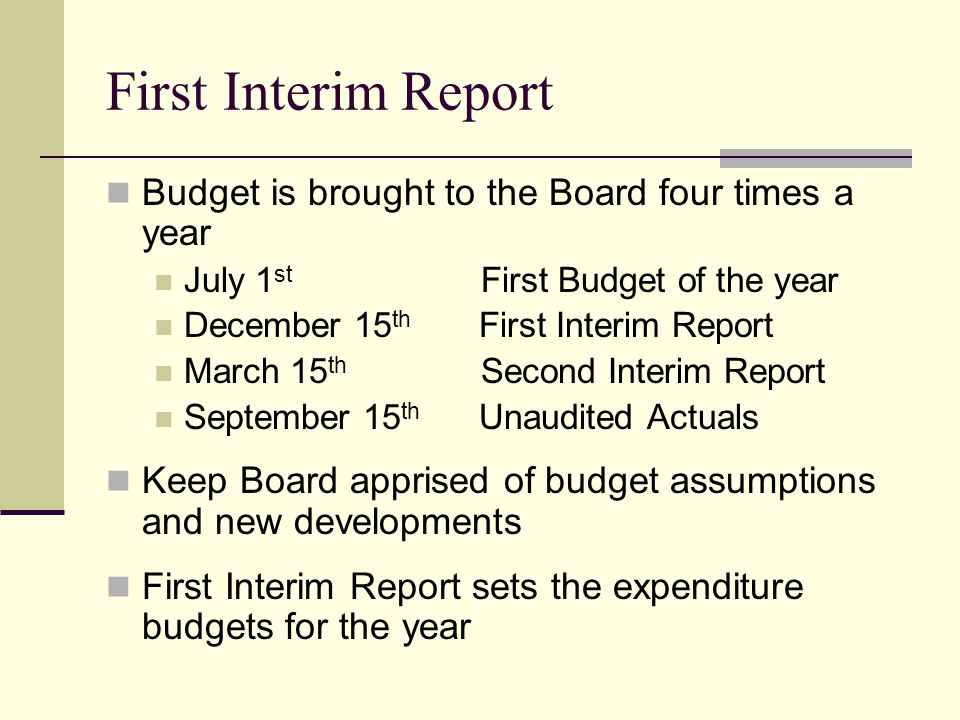 First Interim Report Budget is brought to the Board four times a year July 1 st First Budget of the year December 15 th First Interim Report March 15 th Second Interim Report September 15 th Unaudited Actuals Keep Board apprised of budget assumptions and new developments First Interim Report sets the expenditure budgets for the year
