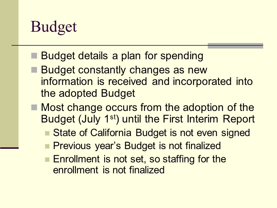 Budget Budget details a plan for spending Budget constantly changes as new information is received and incorporated into the adopted Budget Most change occurs from the adoption of the Budget (July 1 st ) until the First Interim Report State of California Budget is not even signed Previous year's Budget is not finalized Enrollment is not set, so staffing for the enrollment is not finalized