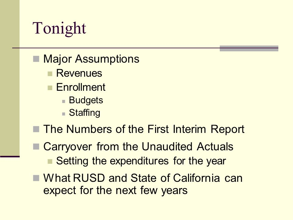 Tonight Major Assumptions Revenues Enrollment Budgets Staffing The Numbers of the First Interim Report Carryover from the Unaudited Actuals Setting the expenditures for the year What RUSD and State of California can expect for the next few years