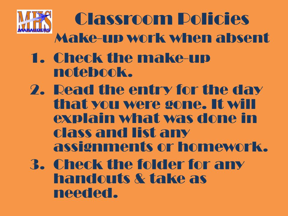 Classroom Policies Make-up work when absent 1.Check the make-up notebook.