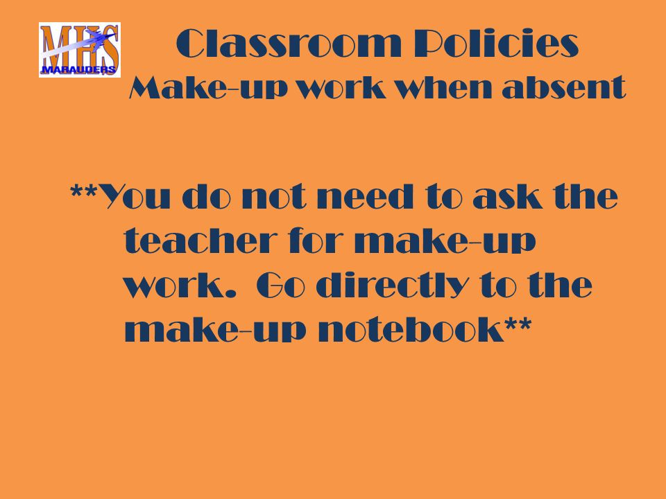 Classroom Policies Make-up work when absent **You do not need to ask the teacher for make-up work.