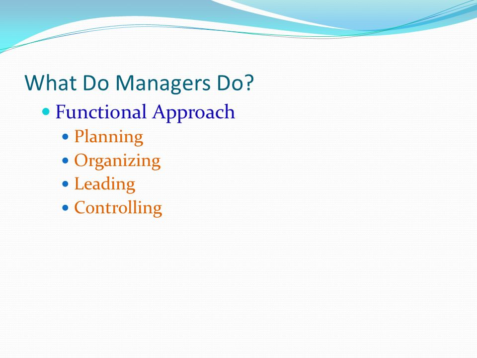What Do Managers Do? Functional Approach Planning Organizing Leading Controlling