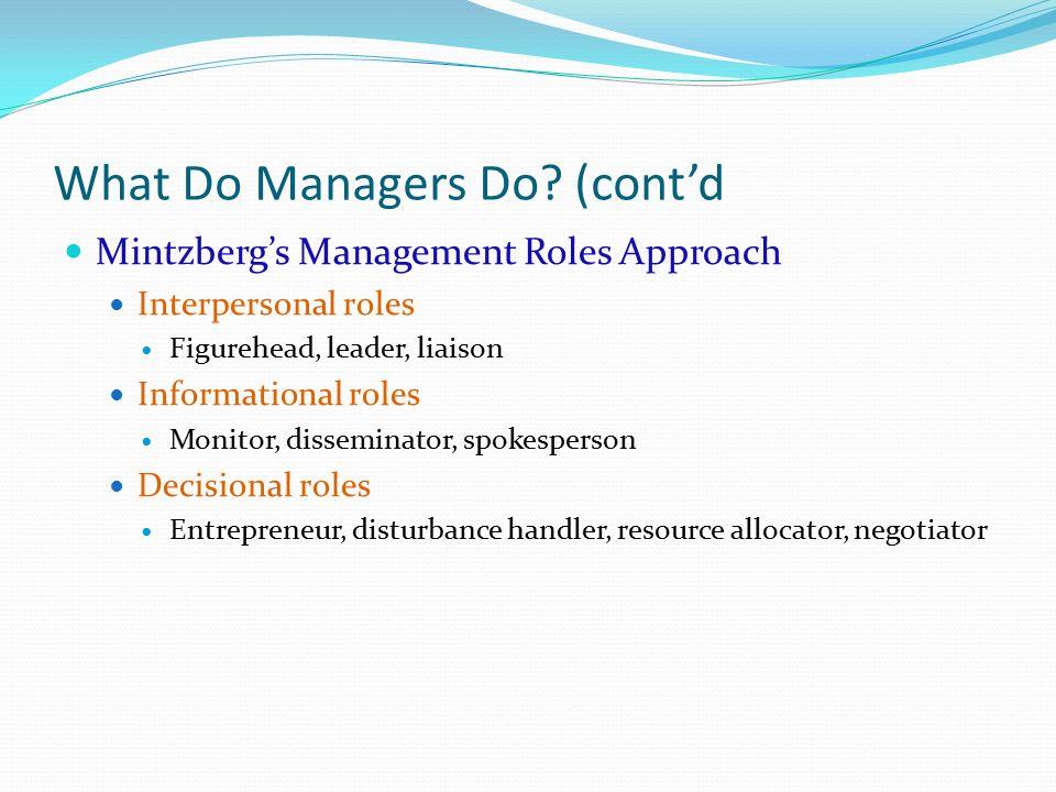 What Do Managers Do? (cont'd Mintzberg's Management Roles Approach Interpersonal roles Figurehead, leader, liaison Informational roles Monitor, dissem