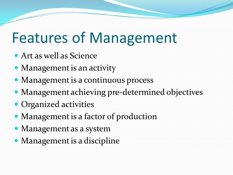 Features of Management Art as well as Science Management is an activity Management is a continuous process Management achieving pre-determined objecti