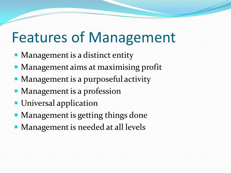 Features of Management Management is a distinct entity Management aims at maximising profit Management is a purposeful activity Management is a profes