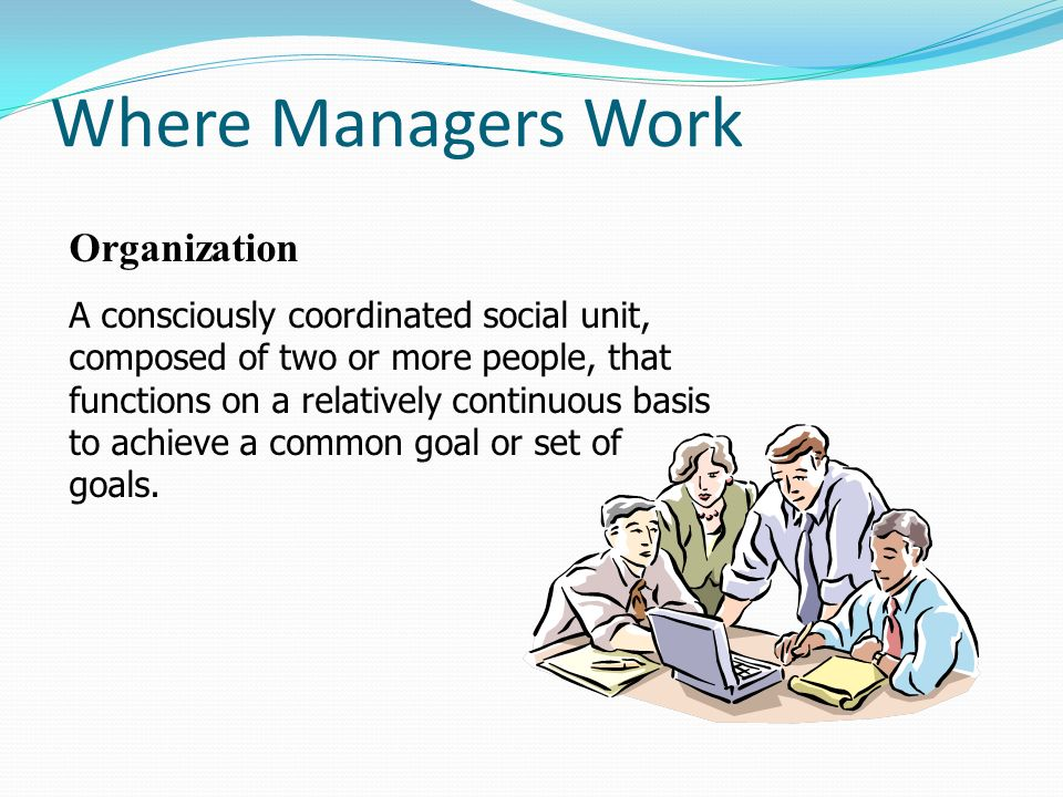 Where Managers Work Organization A consciously coordinated social unit, composed of two or more people, that functions on a relatively continuous basi