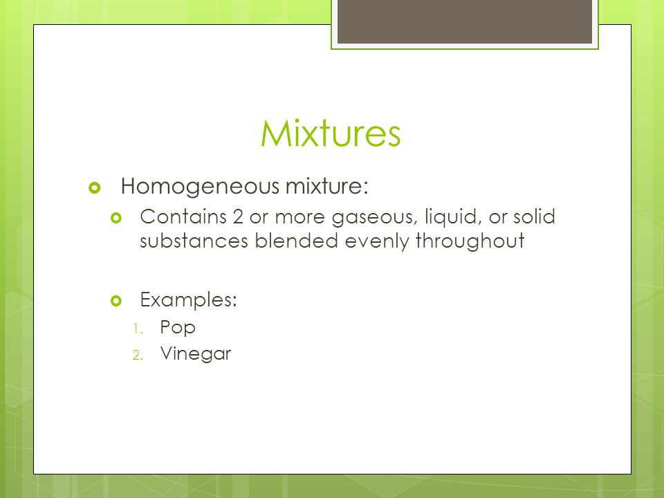 Mixtures  Homogeneous mixture:  Contains 2 or more gaseous, liquid, or solid substances blended evenly throughout  Examples: 1.