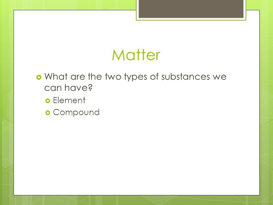Matter  What are the two types of substances we can have  Element  Compound