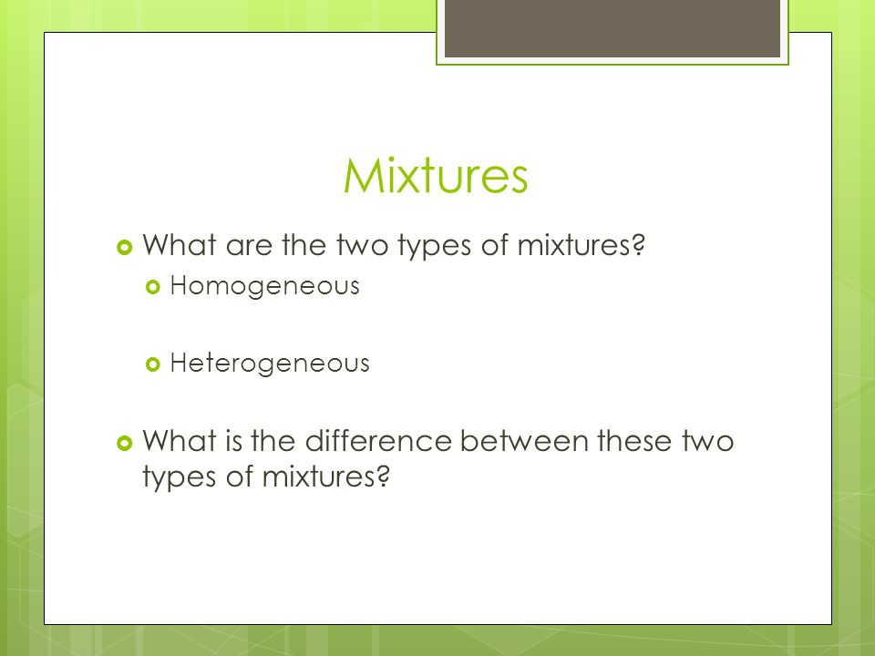 Mixtures  What are the two types of mixtures.